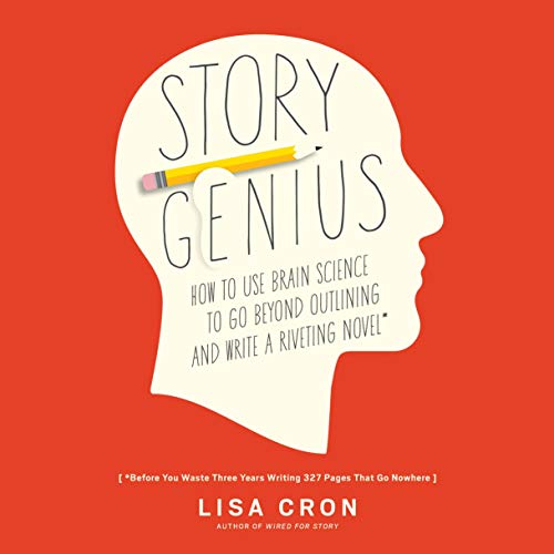 Story Genius: How to Use Brain Science to Go Beyond Outlining and Write a Riveting Novel (Before You Waste Three Years Wr...