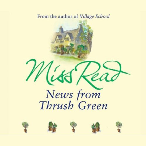 News from Thrush Green                   By:                                                                                                                                 Miss Read                               Narrated by:                                                                                                                                 Clare Higgins                      Length: 4 hrs and 56 mins     4 ratings     Overall 5.0