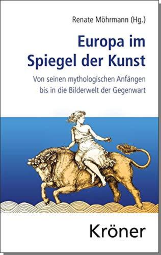 Europa im Spiegel der Kunst: Von seinen mythologischen Anfängen bis in die Bilderwelt der Gegenwart
