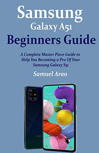 Samsung Galaxy A51 Beginners Guide: A Complete Master Piece Guide to Help You Becoming a Pro Of Your Samsung Galaxy A51. Buy it now for 10.99
