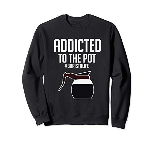 Funny Addicted To The Pot Coffee Barista Felpa