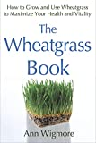 The Wheatgrass Book: How to Grow and Use Wheatgrass to Maximize Your Health and...