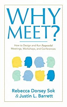 Why Meet?: How to Design and Run Purposeful Meetings, Workshops, and Conferences by [Rebecca Dorsey Sok, Justin L. Barrett]