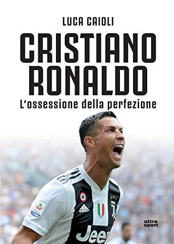 Cristiano Ronaldo. L'ossessione della perfezione by Luca Caioli