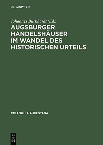 Augsburger Handelshäuser im Wandel des historischen Urteils (Colloquia Augustana 3) (German Edition)