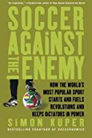 Soccer Against the Enemy: How the World's Most Popular Sport Starts and Fuels Revolutions and Keeps Dictators in Power by Simon Kuper(2010-04-27)