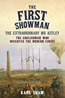 The First Showman: The Extraordinary Mr Astley, The Englishman Who Invented the Modern Circus