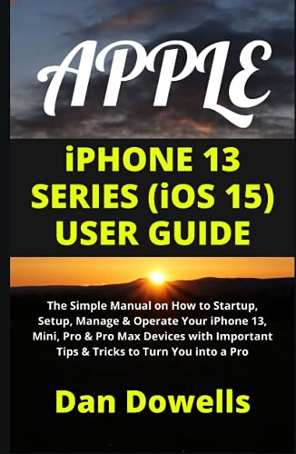 APPLE iPHONE 13 SERIES (iOS 15) USER GUIDE: The Simple Manual on How to Startup, Setup, Manage & Operate Your iPhone 13, Mini, Pro & Pro Max Devices with Important Tips & Tricks to Turn You into a Pro