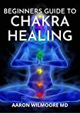 BEGINNERS GUIDE TO CHAKRA HEALING : A Complete Guide To Balancing and Healing your Body with Chakra Healing