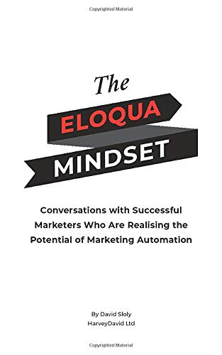 The Eloqua Mindset: Conversations with Successful Marketers Who Are Realising the Potential of Marketing Automation