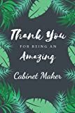 Thank You For Being An Amazing Cabinet Maker: Awsome Cabinet Maker Appreciation or Thank you gift,Inspirational Notebook and Journal for Cabinet ... Ruled Line Pages 6x9 Soft Cover, Matte Finish
