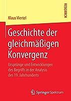 Geschichte der gleichmaessigen Konvergenz: Urspruenge und Entwicklungen des Begriffs in der Analysis des 19. Jahrhunderts