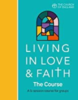 Living in Love and Faith: The Course: A 5-Session Course for Groups