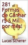281 Formas de Ganhar r$ 5 Mil por mês! (Portuguese Edition)