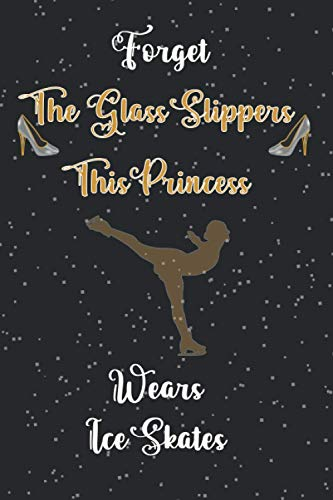 Forget The Glass Slippers - This Princess Wears Ice Skates: Ice Skating Notebook and Journal - 120 Pages - Funny Figure Skating, Skating Gift for Ice Skater & Figure Skater