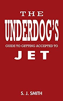 [S.J. Smith]のThe Underdog's Guide to Getting Accepted to JET: Hacking the Japan Exchange & Teaching (JET) Program admissions process for the little guy (English Edition)
