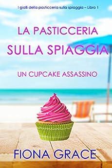 La pasticceria sulla spiaggia: Un cupcake assassino (I gialli della pasticceria sulla spiaggia – Libro 1) di [Fiona Grace]