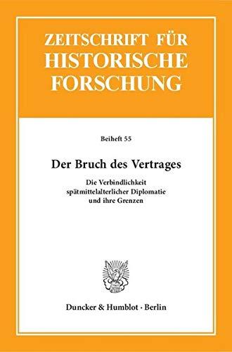 Der Bruch des Vertrages.: Die Verbindlichkeit spätmittelalterlicher Diplomatie und ihre Grenzen. (Zeitschrift für Historische Forschung. Beihefte)