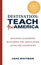 Destination: Teach For America: Building Leadership, Mastering the Application, Acing the Interviews
