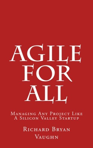 Agile For All: Managing Any Project Like A Silicon Valley Startup