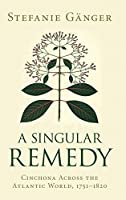 A Singular Remedy: Cinchona Across the Atlantic World, 1751–1820 (Science in History)