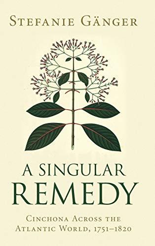 A Singular Remedy: Cinchona Across the Atlantic World, 1751-1820 (Science in History)