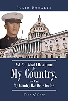 Ask Not What I Have Done for My Country, Ask What My Country Has Done for Me: Tour of Duty by [Julio Rodarte]
