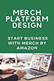 Merch Platform Design: Start Business With Merch By Amazon: Merch Products In Amzon (English Edition)