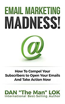 Email Marketing Madness!: How To Compel Your Subscribers to Open Your Emails And Take Action Now by [Dan Lok]