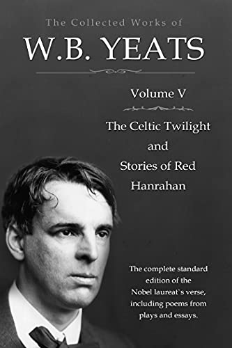 The Collected Works in Verse and Prose of William Butler Yeats, Vol. 5 (of 8) / The Celtic Twilight and Stories of Red Hanrahan