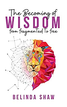 The Becoming of Wisdom: From fragmented to free by [Belinda  Shaw]