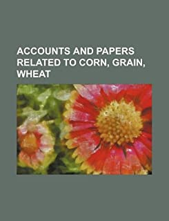 Accounts and Papers Related to Corn, Grain, Wheat