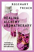 Healing Alchemy Aromatherapy: Understanding, using, healing attributes and living well with Aromatherapy