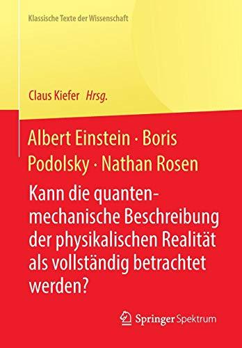 Albert Einstein, Boris Podolsky, Nathan Rosen: Kann die quantenmechanische Beschreibung der physikalischen Realität als vollständig betrachtet werden? (Klassische Texte der Wissenschaft)