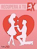 Recuperar a Tu EX: Obtenga todo el apoyo y la orientación que necesita para tener éxito en recuperar su amor rápidamente..