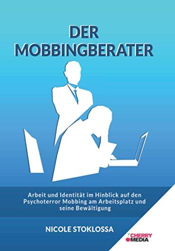 DER MOBBINGBERATER: Arbeit und Identität im Hinblick auf den Psychoterror – Mobbing am Arbeitsplatz und seine Bewältigung