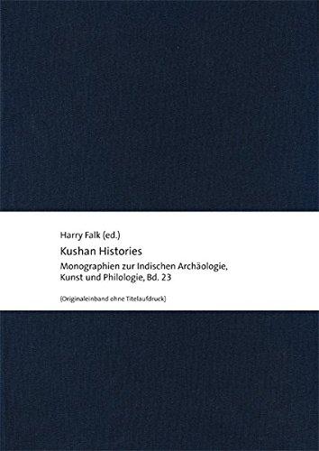 Kushan Histories: Literary Sources and Selected Papers from a Symposium at Berlin, December 5 to 7, 2013 (Monographien zur Indischen Archäologie, ... der Stiftung Ernst Waldschmidt, Band 23)
