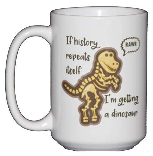 15oz If History Repeats Itself I'm Getting a DINOSAUR - Funny Coffee Mug Humor - RAWR