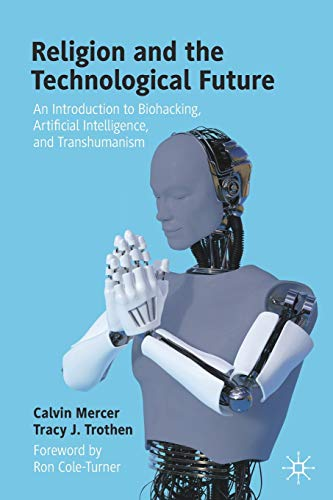 Religion and the Technological Future: An Introduction to Biohacking, Artificial Intelligence, and Transhumanism