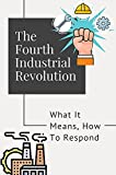 The Fourth Industrial Revolution: What It Means, How To Respond: 4Th Industrial Revolution Book