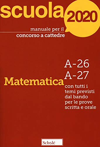 Manuale per il concorso a cattedre 2020. Matematica. A-26 A-27. Con tutti i temi previsti dal bando per le prove scritta e orale
