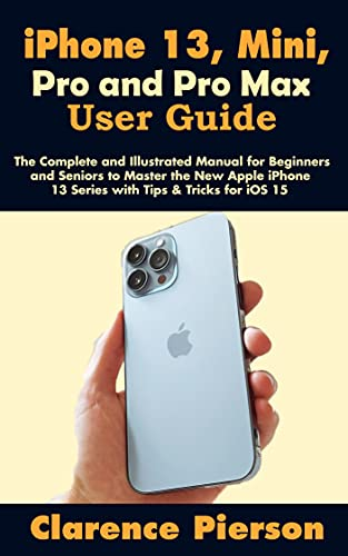 iPhone 13, Mini, Pro and Pro Max User Guide: The Complete and Illustrated Manual for Beginners and Seniors to Master the New Apple iPhone 13 Series with Tips & Tricks for iOS 15 (English Edition)