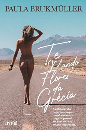 Te mando flores da Grécia: A autobiografia da jornalista que transformou uma tragédia pessoal em uma volta ao mundo inspiradora