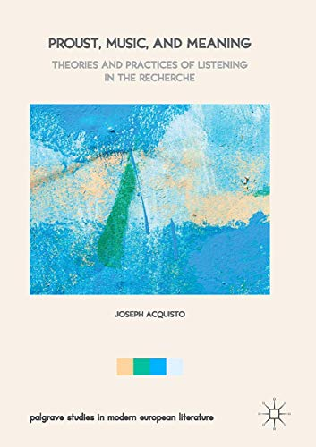 Proust, Music, and Meaning: Theories and Practices of Listening in the Recherche (Palgrave Studies in Modern European Li