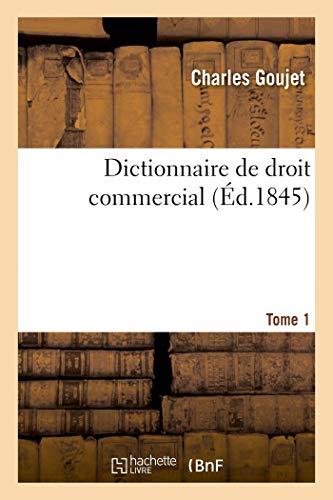 Dictionnaire de droit commercial. Tome 1: contenant la législation, la jurisprudence, l'opinion des auteurs, les usages du commerce