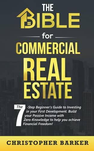 The BIBLE for Commercial Real Estate: The 7-Step Beginner's Guide to Investing in your First Development. Build your Passive Income with Zero-Knowledge to help you achieve Financial Freedom!