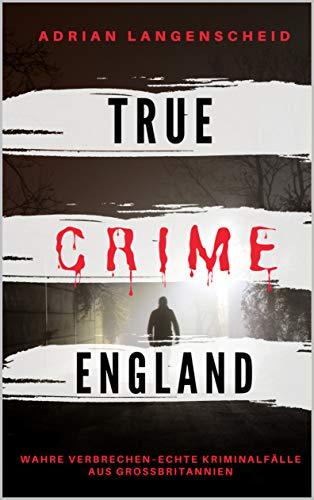 TRUE CRIME ENGLAND I Wahre Verbrechen – Echte Kriminalfälle aus Großbritannien  I: schockierende Kurzgeschichten über Mord, Raub, Entführung, Missbrauch und Diebstahl I