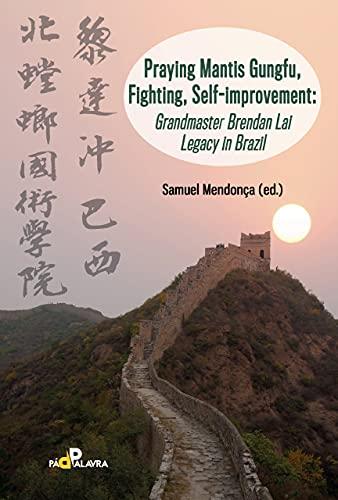 Praying Mantis Gungfu, Fighting, Self-improvement: Grandmaster Brendan Lai Legacy in Brazil (English Edition)