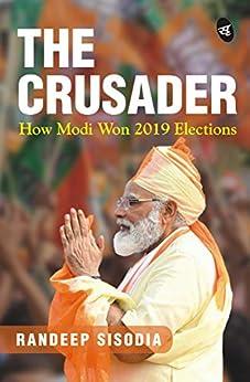 The Crusader: How Modi Won 2019 Elections by [Randeep Sisodia]