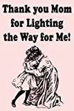 Thank you Mom for Lighting the Way for Me! - Notebook for Mom: Mom Notebook Journal, Mothers Day Notebook Best Selling